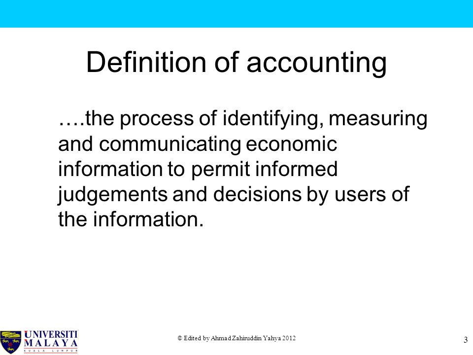 © Edited by Ahmad Zahiruddin Yahya 2012 3 Definition of accounting ….the process of identifying, measuring and communicating economic information to permit informed judgements and decisions by users of the information.