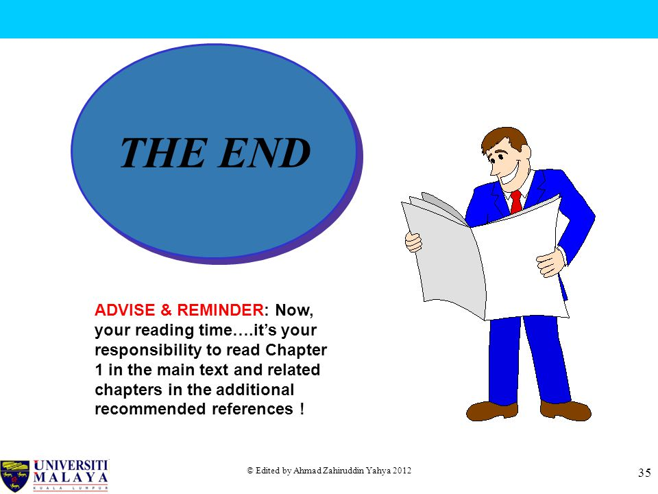 © Edited by Ahmad Zahiruddin Yahya 2012 35 THE END ADVISE & REMINDER: Now, your reading time….it's your responsibility to read Chapter 1 in the main text and related chapters in the additional recommended references !