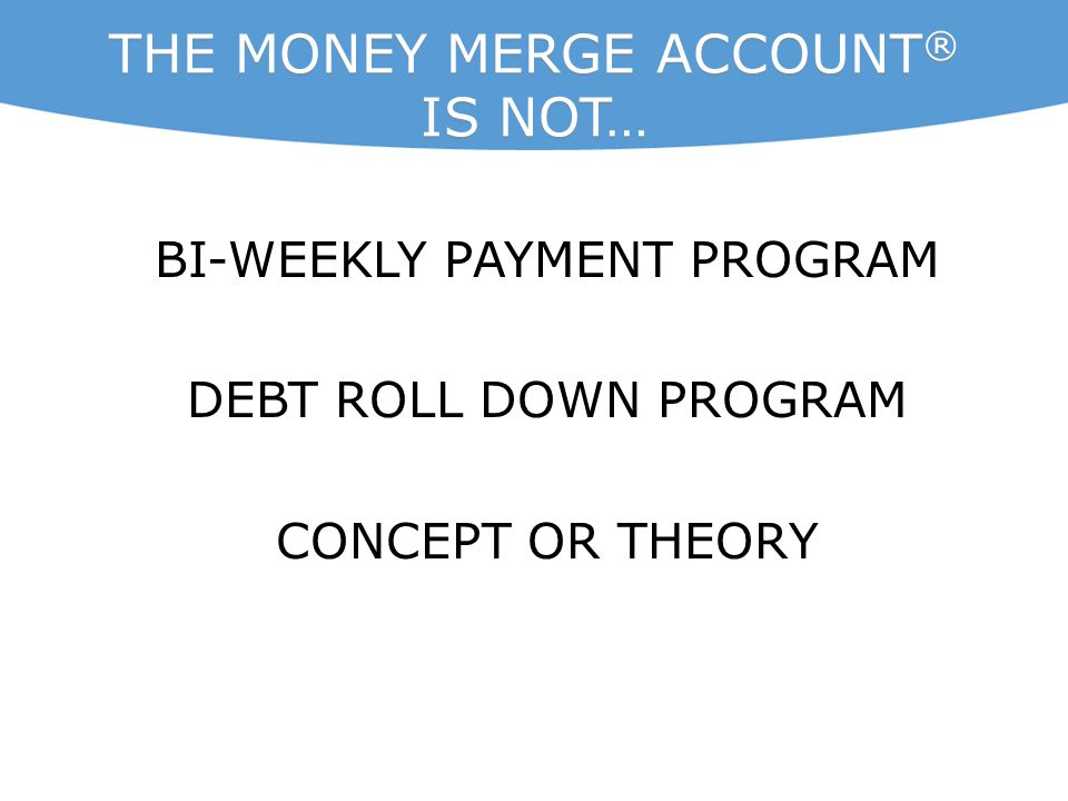 THE MONEY MERGE ACCOUNT ® IS NOT… BI-WEEKLY PAYMENT PROGRAM DEBT ROLL DOWN PROGRAM CONCEPT OR THEORY