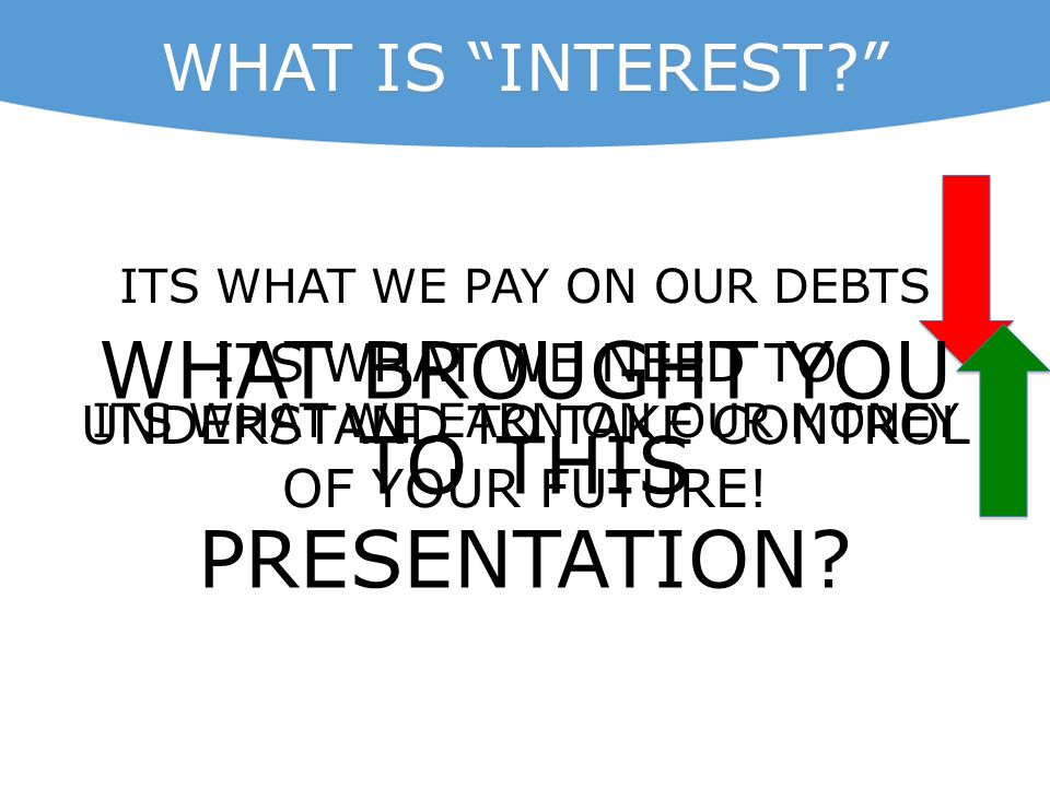 "WHAT IS ""INTEREST?"" ITS WHAT WE PAY ON OUR DEBTS ITS WHAT WE EARN ON OUR MONEY WHAT BROUGHT YOU TO THIS PRESENTATION? ITS WHAT WE NEED TO UNDERSTAND T"