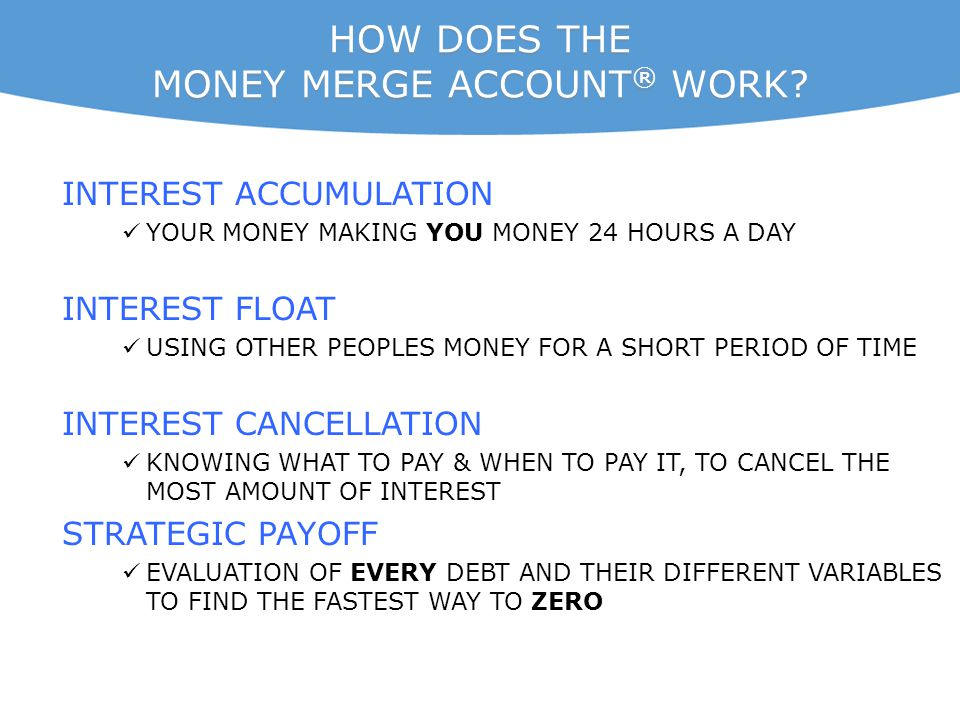 HOW DOES THE MONEY MERGE ACCOUNT ® WORK? INTEREST ACCUMULATION YOUR MONEY MAKING YOU MONEY 24 HOURS A DAY INTEREST FLOAT USING OTHER PEOPLES MONEY FOR