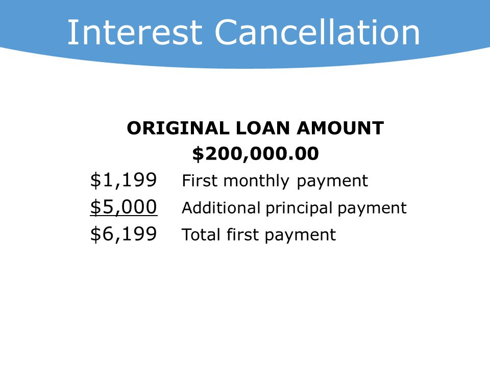 ORIGINAL LOAN AMOUNT $200,000.00 $1,199 First monthly payment $5,000 Additional principal payment $6,199 Total first payment Interest Cancellation