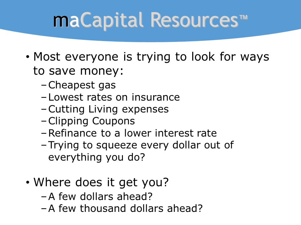 maCapital Resources ™ Most everyone is trying to look for ways to save money: –Cheapest gas –Lowest rates on insurance –Cutting Living expenses –Clipp