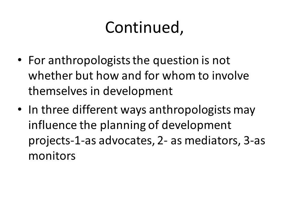 Continued, For anthropologists the question is not whether but how and for whom to involve themselves in development In three different ways anthropol