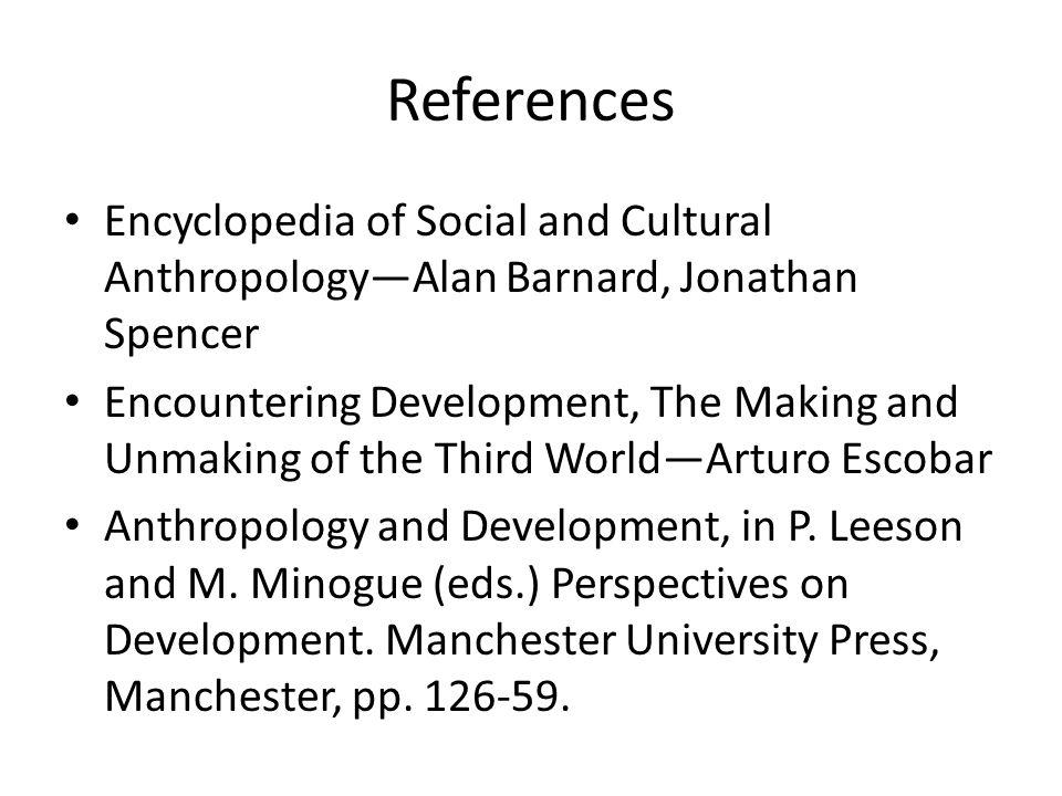 References Encyclopedia of Social and Cultural Anthropology—Alan Barnard, Jonathan Spencer Encountering Development, The Making and Unmaking of the Th
