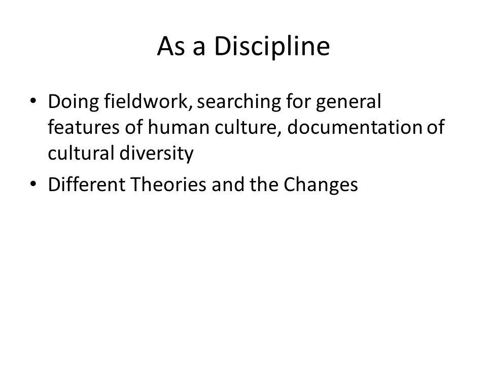 As a Discipline Doing fieldwork, searching for general features of human culture, documentation of cultural diversity Different Theories and the Chang