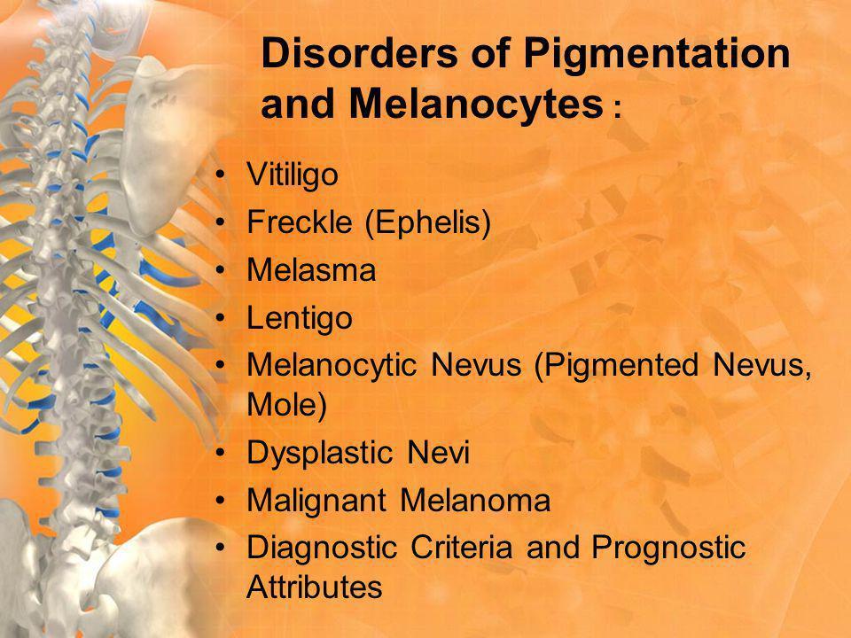 Disorders of Pigmentation and Melanocytes : Vitiligo Freckle (Ephelis) Melasma Lentigo Melanocytic Nevus (Pigmented Nevus, Mole) Dysplastic Nevi Malignant Melanoma Diagnostic Criteria and Prognostic Attributes