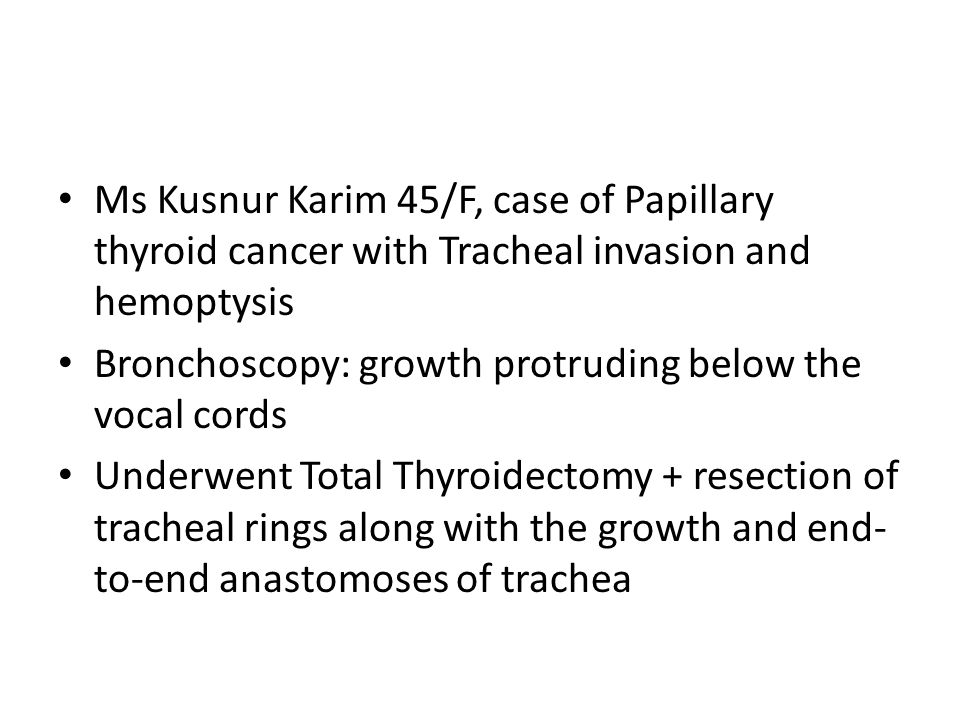Ms Kusnur Karim 45/F, case of Papillary thyroid cancer with Tracheal invasion and hemoptysis Bronchoscopy: growth protruding below the vocal cords Underwent Total Thyroidectomy + resection of tracheal rings along with the growth and end- to-end anastomoses of trachea
