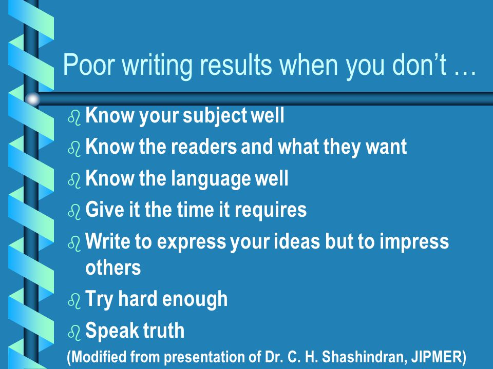 Poor writing results when you don't … b b Know your subject well b b Know the readers and what they want b b Know the language well b b Give it the time it requires b b Write to express your ideas but to impress others b b Try hard enough b b Speak truth (Modified from presentation of Dr.