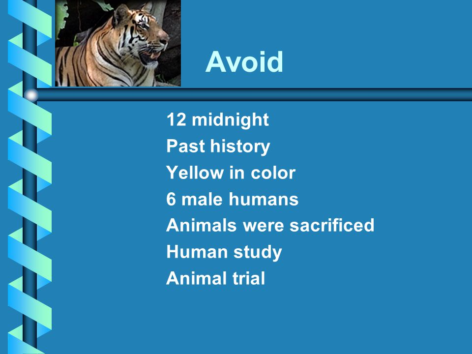 Avoid 12 midnight Past history Yellow in color 6 male humans Animals were sacrificed Human study Animal trial