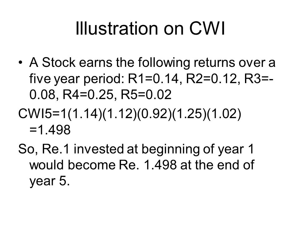 Illustration on CWI A Stock earns the following returns over a five year period: R1=0.14, R2=0.12, R3=- 0.08, R4=0.25, R5=0.02 CWI5=1(1.14)(1.12)(0.92)(1.25)(1.02) =1.498 So, Re.1 invested at beginning of year 1 would become Re.