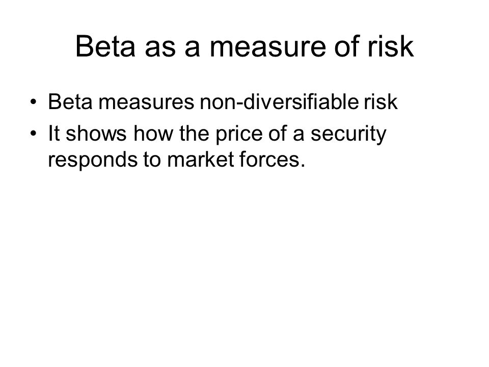 Beta as a measure of risk Beta measures non-diversifiable risk It shows how the price of a security responds to market forces.