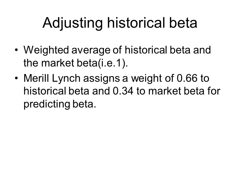 Adjusting historical beta Weighted average of historical beta and the market beta(i.e.1).