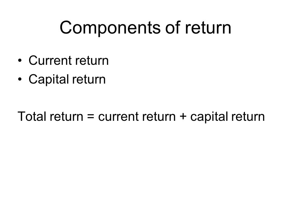 Components of return Current return Capital return Total return = current return + capital return