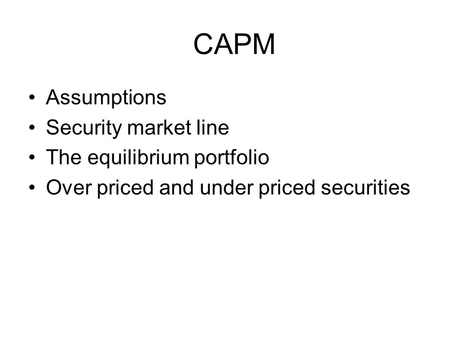 CAPM Assumptions Security market line The equilibrium portfolio Over priced and under priced securities