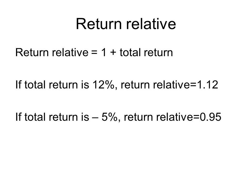 Return relative Return relative = 1 + total return If total return is 12%, return relative=1.12 If total return is – 5%, return relative=0.95