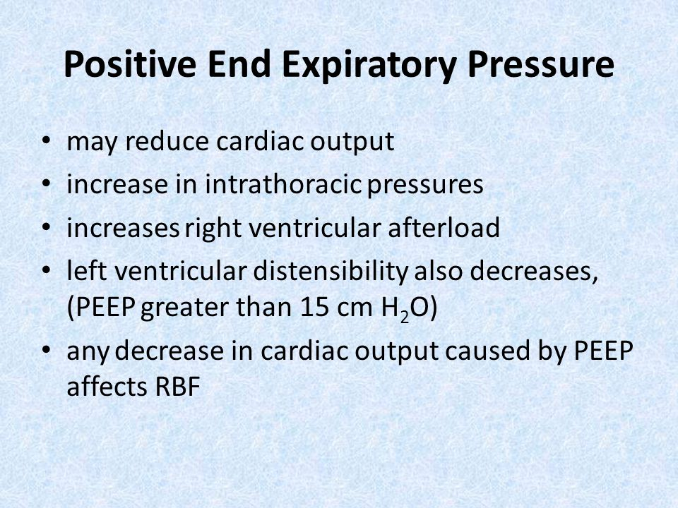 may reduce cardiac output increase in intrathoracic pressures increases right ventricular afterload left ventricular distensibility also decreases, (PEEP greater than 15 cm H 2 O) any decrease in cardiac output caused by PEEP affects RBF