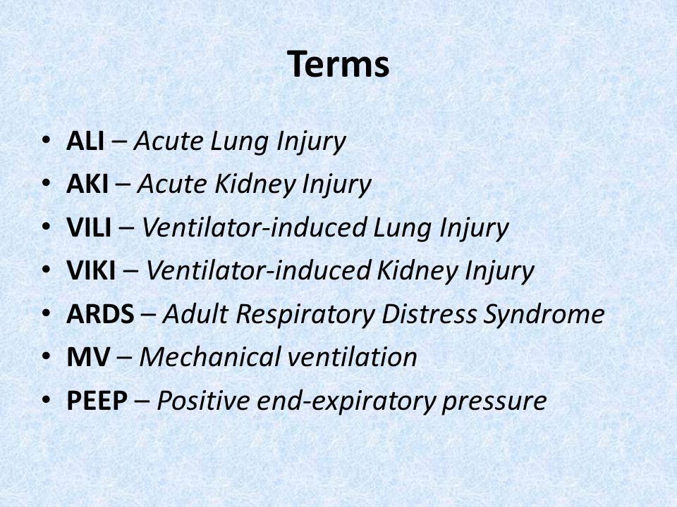 Terms ALI – Acute Lung Injury AKI – Acute Kidney Injury VILI – Ventilator-induced Lung Injury VIKI – Ventilator-induced Kidney Injury ARDS – Adult Res