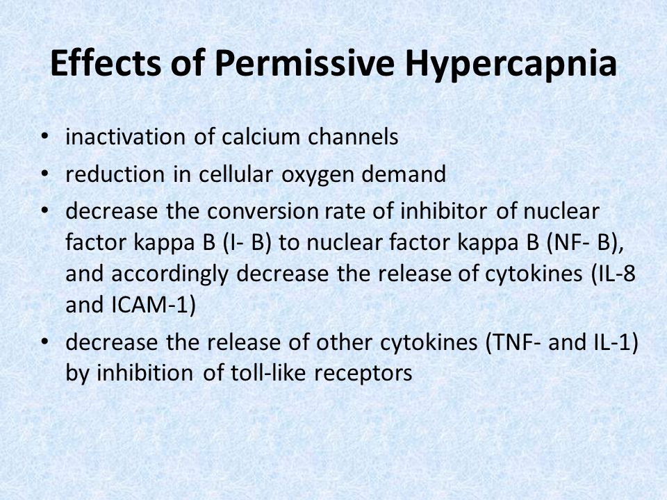Effects of Permissive Hypercapnia inactivation of calcium channels reduction in cellular oxygen demand decrease the conversion rate of inhibitor of nuclear factor kappa B (I- B) to nuclear factor kappa B (NF- B), and accordingly decrease the release of cytokines (IL-8 and ICAM-1) decrease the release of other cytokines (TNF- and IL-1) by inhibition of toll-like receptors
