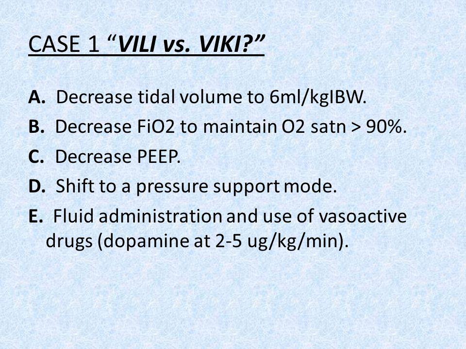 "CASE 1 ""VILI vs. VIKI?"" A. Decrease tidal volume to 6ml/kgIBW. B. Decrease FiO2 to maintain O2 satn > 90%. C. Decrease PEEP. D. Shift to a pressure su"