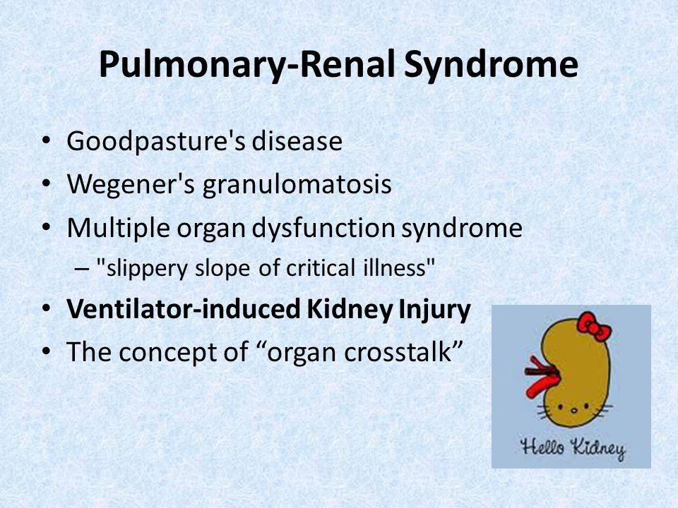 Pulmonary-Renal Syndrome Goodpasture's disease Wegener's granulomatosis Multiple organ dysfunction syndrome –