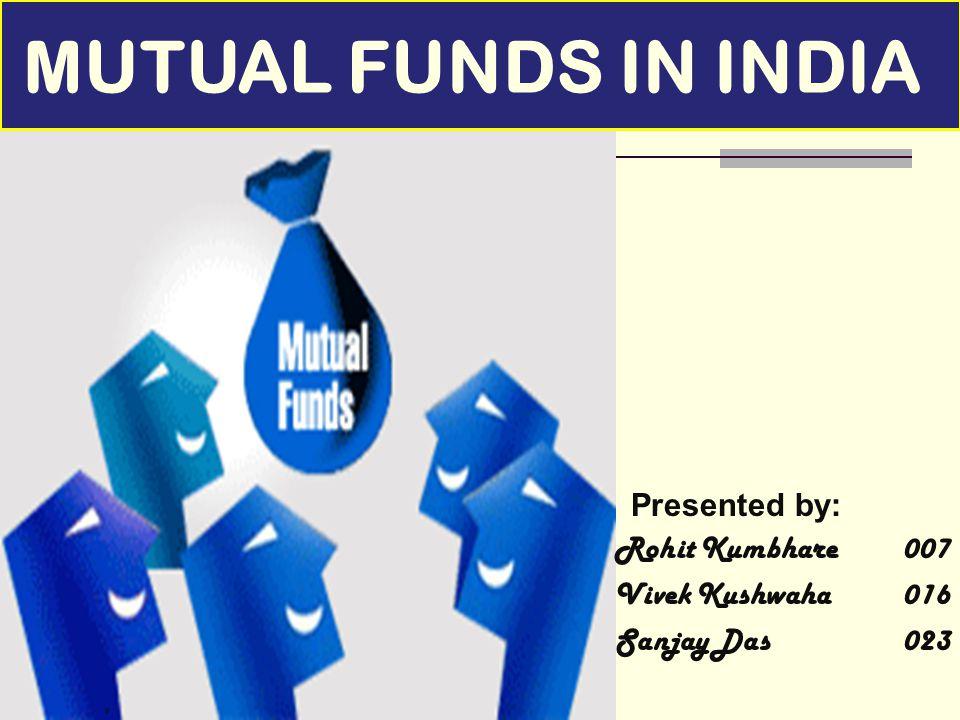 Presented by: Rohit Kumbhare007 Vivek Kushwaha016 Sanjay Das 023 MUTUAL FUNDS IN INDIA