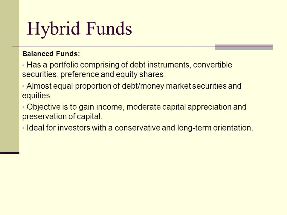 Hybrid Funds Balanced Funds: Has a portfolio comprising of debt instruments, convertible securities, preference and equity shares. Almost equal propor
