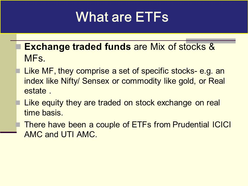 Exchange traded funds are Mix of stocks & MFs. Like MF, they comprise a set of specific stocks- e.g. an index like Nifty/ Sensex or commodity like gol