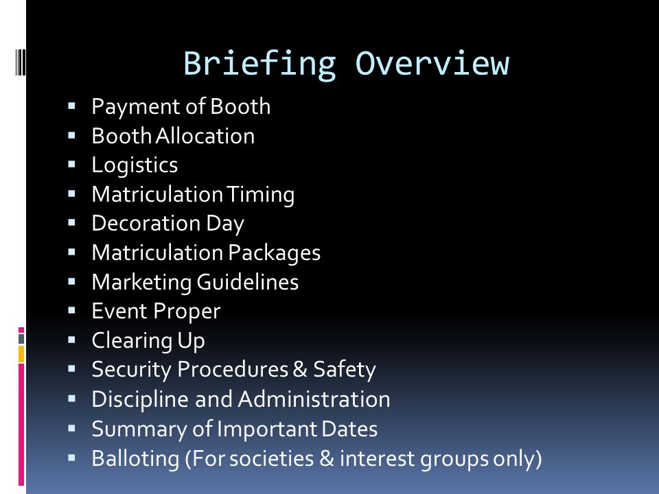 Briefing Overview  Payment of Booth  Booth Allocation  Logistics  Matriculation Timing  Decoration Day  Matriculation Packages  Marketing Guidelines  Event Proper  Clearing Up  Security Procedures & Safety  Discipline and Administration  Summary of Important Dates  Balloting (For societies & interest groups only)