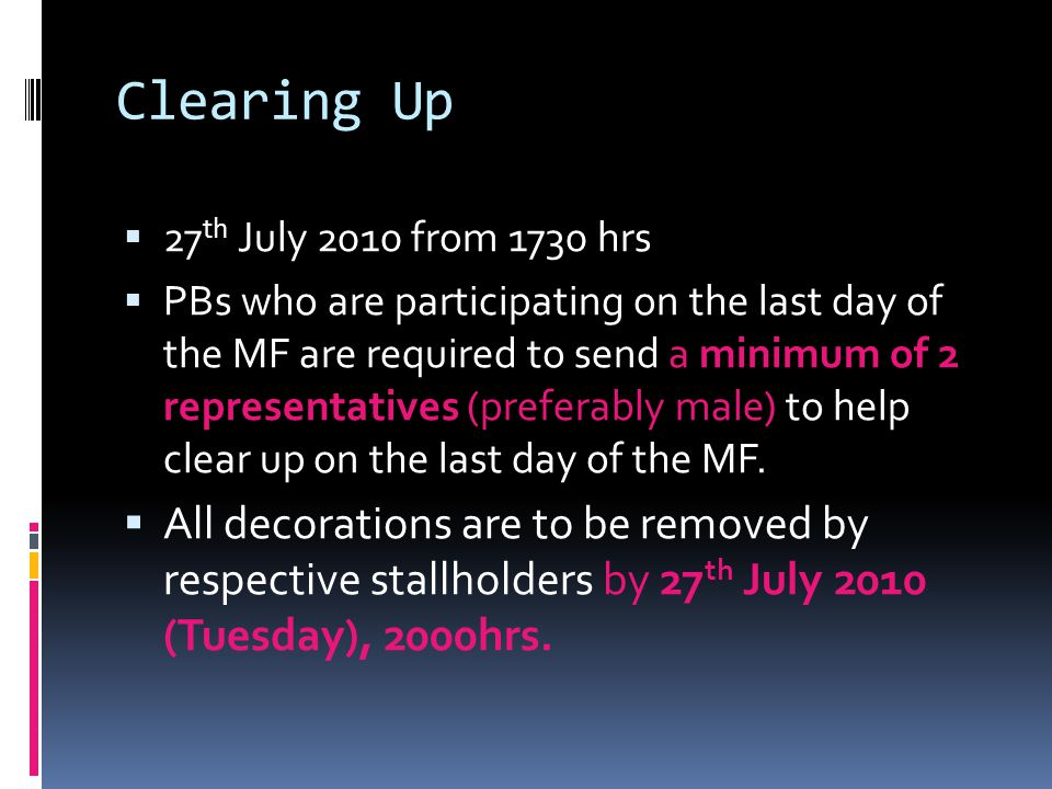 Clearing Up  27 th July 2010 from 1730 hrs  PBs who are participating on the last day of the MF are required to send a minimum of 2 representatives (preferably male) to help clear up on the last day of the MF.