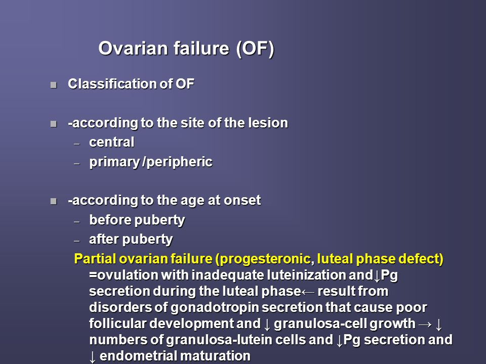 Ovarian failure (OF) n Classification of OF n -according to the site of the lesion – central – primary /peripheric n -according to the age at onset –