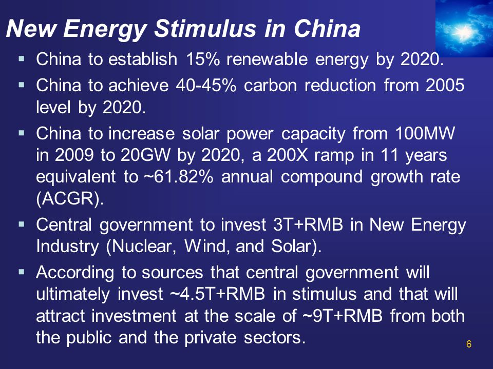 6 New Energy Stimulus in China  China to establish 15% renewable energy by 2020.  China to achieve 40-45% carbon reduction from 2005 level by 2020.