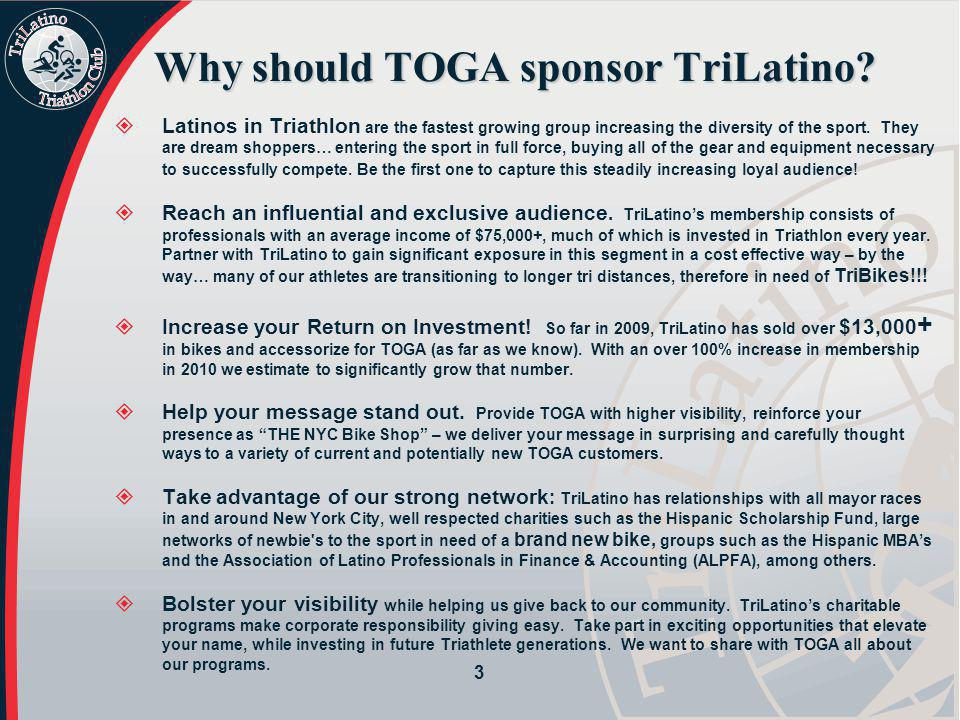 Why should TOGA sponsor TriLatino?  Latinos in Triathlon are the fastest growing group increasing the diversity of the sport. They are dream shoppers