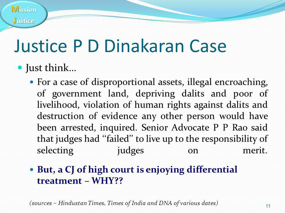 M ission J ustice Justice P D Dinakaran Case Just think… For a case of disproportional assets, illegal encroaching, of government land, depriving dalits and poor of livelihood, violation of human rights against dalits and destruction of evidence any other person would have been arrested, inquired.