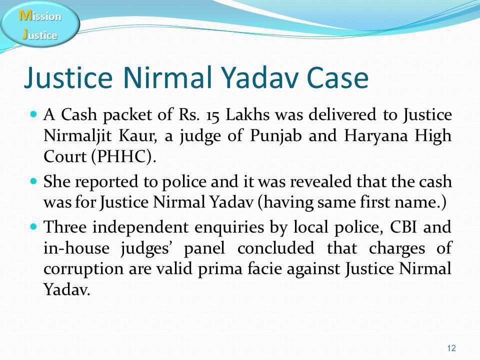M ission J ustice Justice Nirmal Yadav Case A Cash packet of Rs. 15 Lakhs was delivered to Justice Nirmaljit Kaur, a judge of Punjab and Haryana High