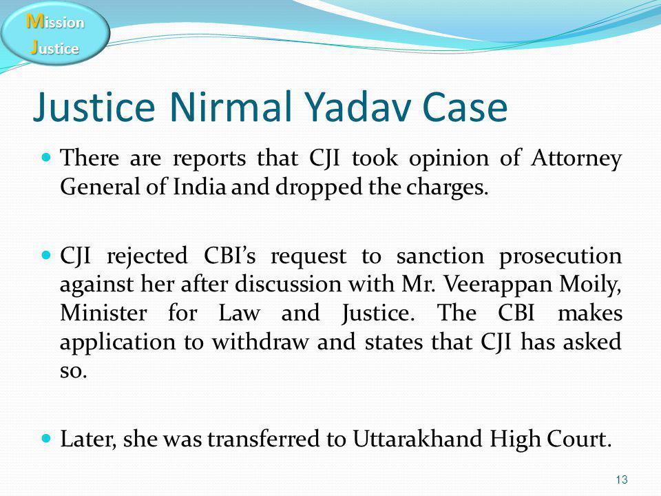 M ission J ustice Justice Nirmal Yadav Case There are reports that CJI took opinion of Attorney General of India and dropped the charges. CJI rejected