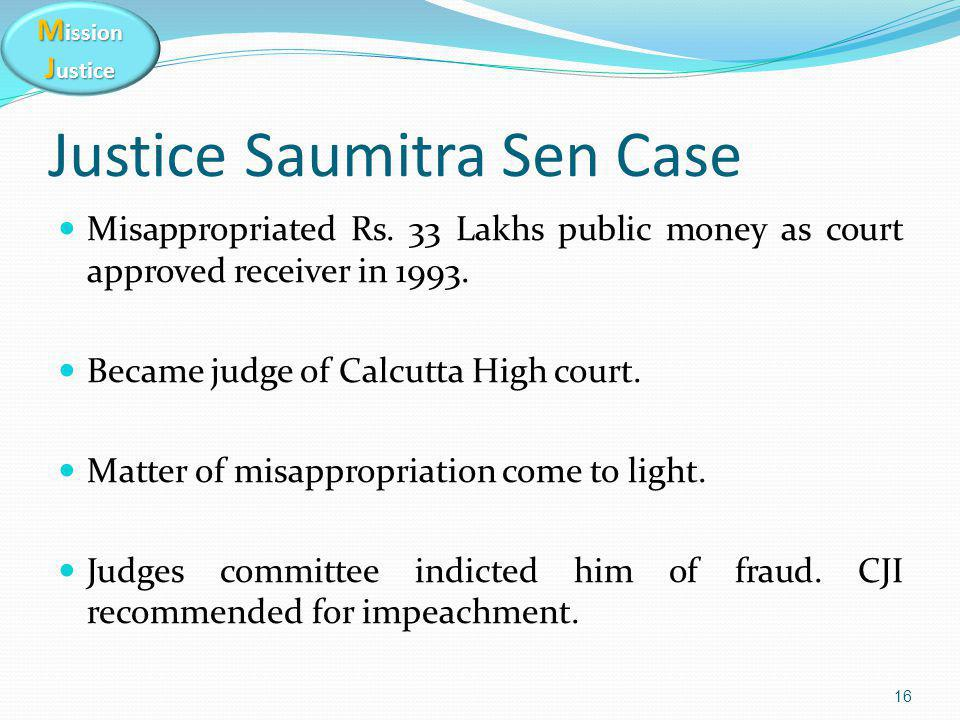 M ission J ustice Justice Saumitra Sen Case Misappropriated Rs. 33 Lakhs public money as court approved receiver in 1993. Became judge of Calcutta Hig