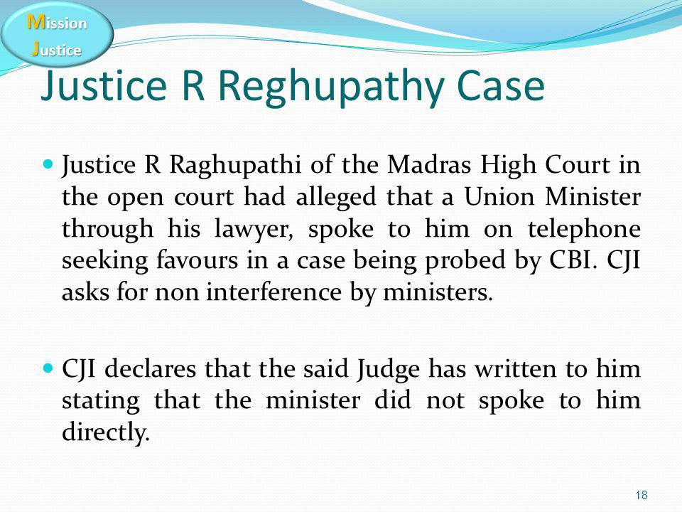 M ission J ustice 18 Justice R Reghupathy Case Justice R Raghupathi of the Madras High Court in the open court had alleged that a Union Minister through his lawyer, spoke to him on telephone seeking favours in a case being probed by CBI.