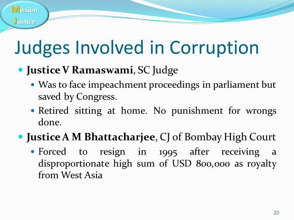 M ission J ustice Judges Involved in Corruption Justice V Ramaswami, SC Judge Was to face impeachment proceedings in parliament but saved by Congress.
