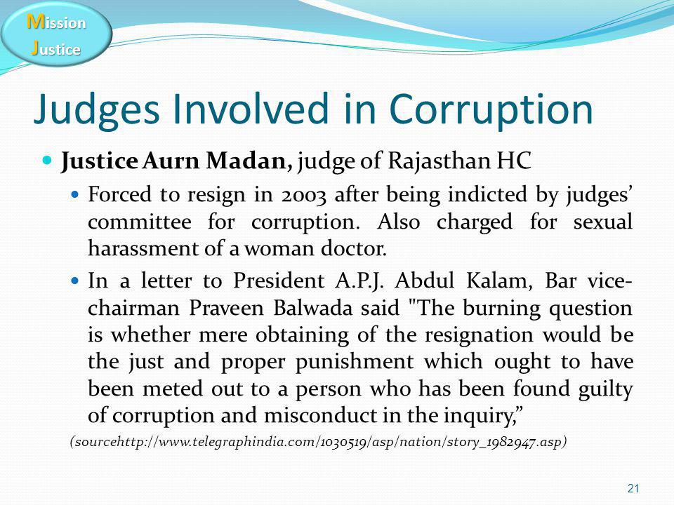 M ission J ustice Judges Involved in Corruption Justice Aurn Madan, judge of Rajasthan HC Forced to resign in 2003 after being indicted by judges' committee for corruption.