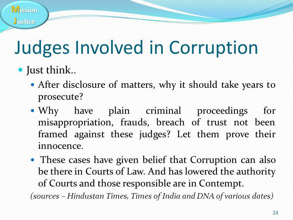 M ission J ustice Judges Involved in Corruption Just think.. After disclosure of matters, why it should take years to prosecute? Why have plain crimin