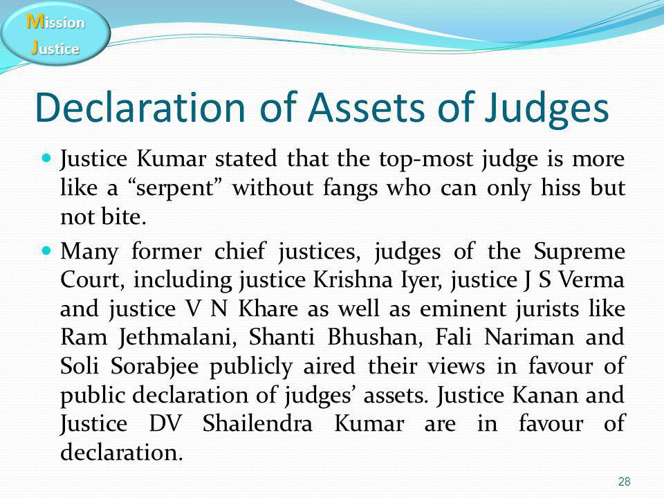 """M ission J ustice Declaration of Assets of Judges Justice Kumar stated that the top-most judge is more like a """"serpent"""" without fangs who can only his"""