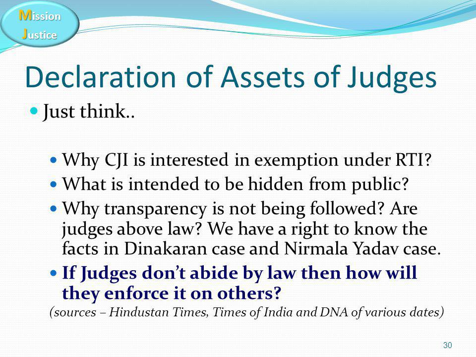 M ission J ustice Declaration of Assets of Judges Just think.. Why CJI is interested in exemption under RTI? What is intended to be hidden from public