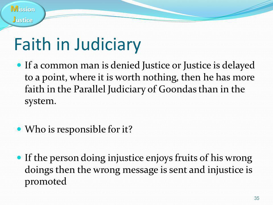 M ission J ustice Faith in Judiciary If a common man is denied Justice or Justice is delayed to a point, where it is worth nothing, then he has more f