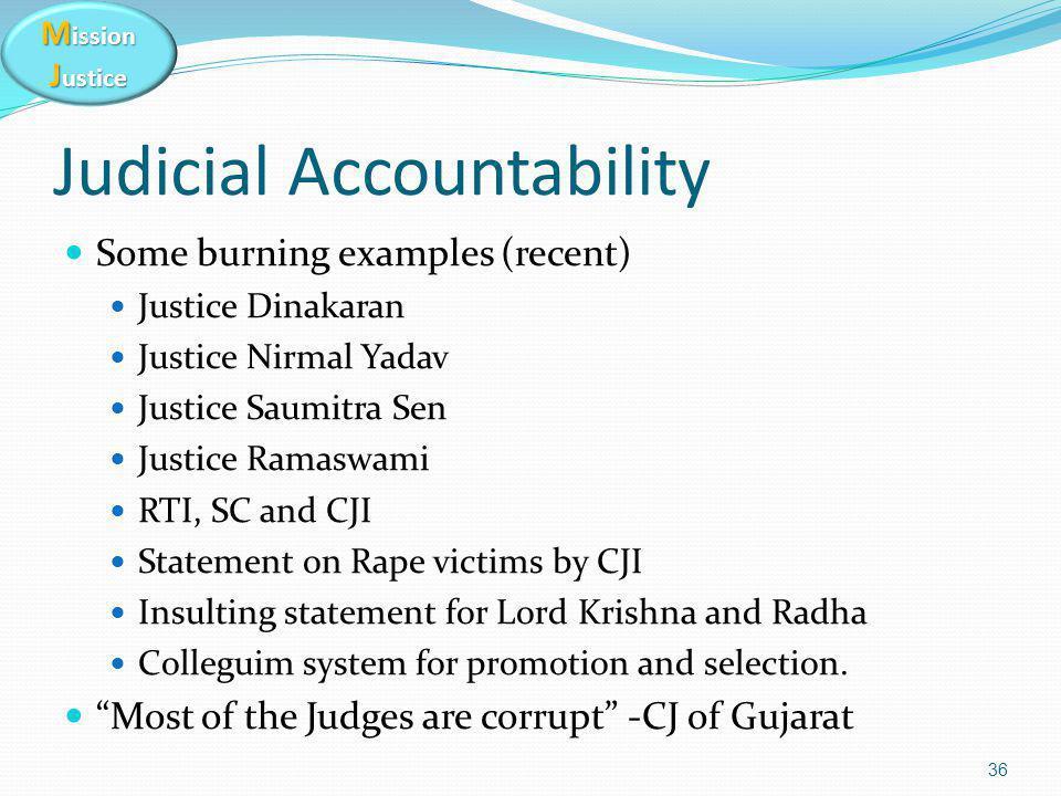 M ission J ustice Judicial Accountability Some burning examples (recent) Justice Dinakaran Justice Nirmal Yadav Justice Saumitra Sen Justice Ramaswami