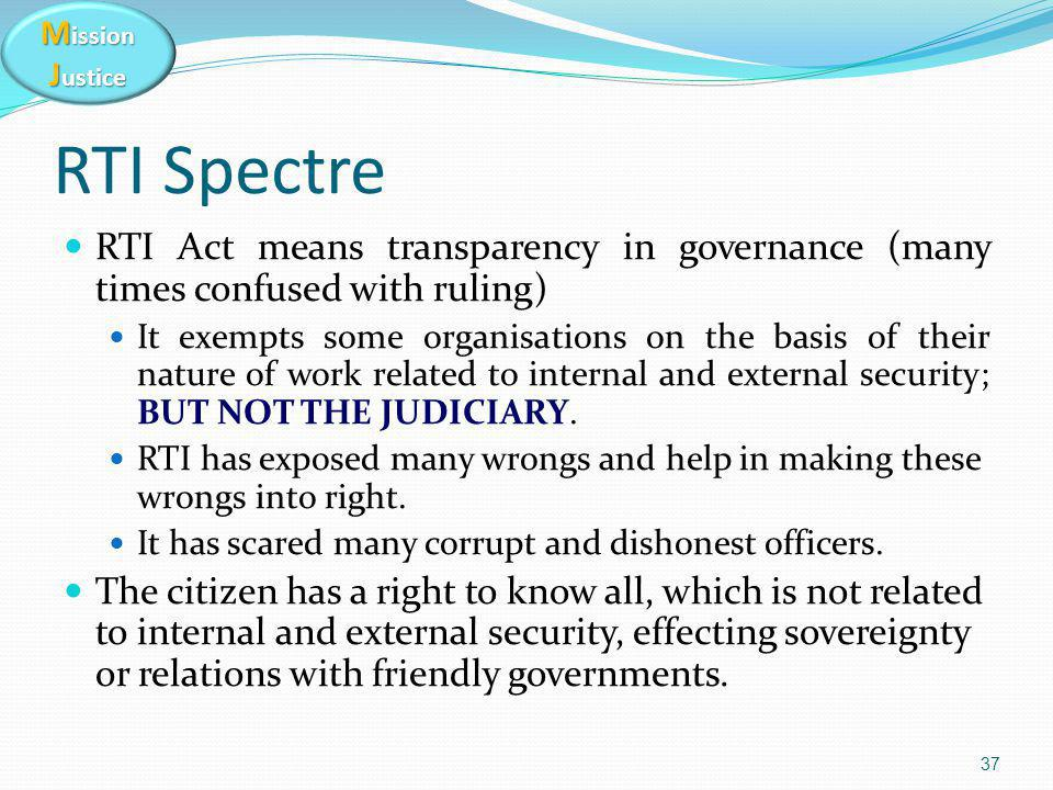 M ission J ustice RTI Spectre RTI Act means transparency in governance (many times confused with ruling) It exempts some organisations on the basis of