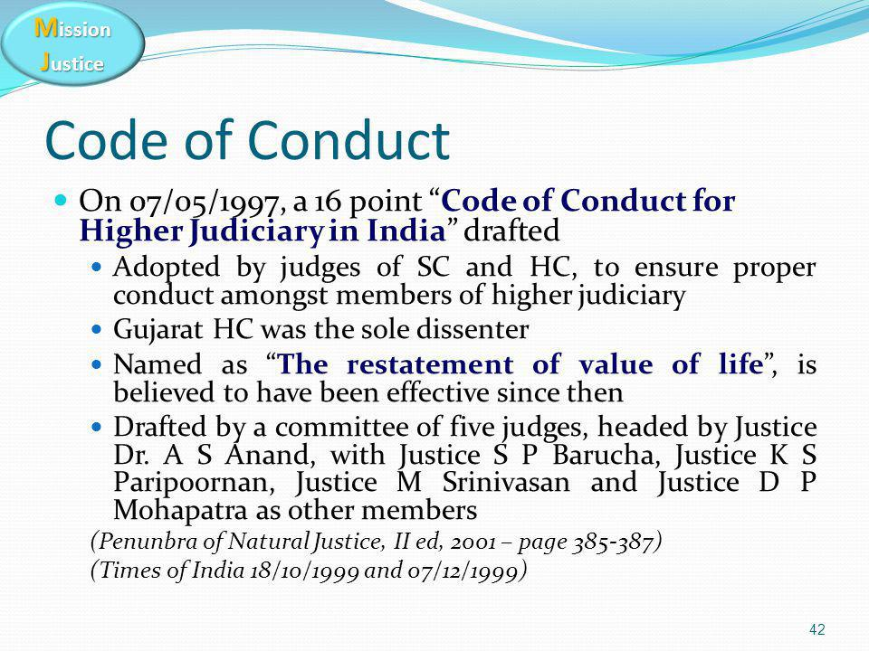 M ission J ustice Code of Conduct On 07/05/1997, a 16 point Code of Conduct for Higher Judiciary in India drafted Adopted by judges of SC and HC, to ensure proper conduct amongst members of higher judiciary Gujarat HC was the sole dissenter Named as The restatement of value of life , is believed to have been effective since then Drafted by a committee of five judges, headed by Justice Dr.