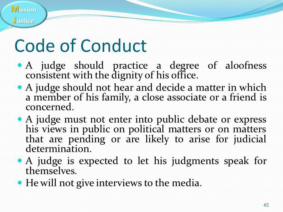 M ission J ustice Code of Conduct A judge should practice a degree of aloofness consistent with the dignity of his office. A judge should not hear and