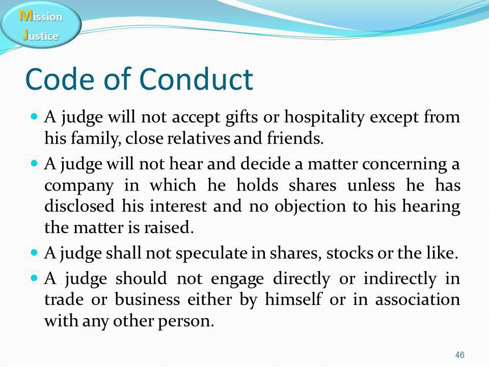M ission J ustice Code of Conduct A judge will not accept gifts or hospitality except from his family, close relatives and friends. A judge will not h