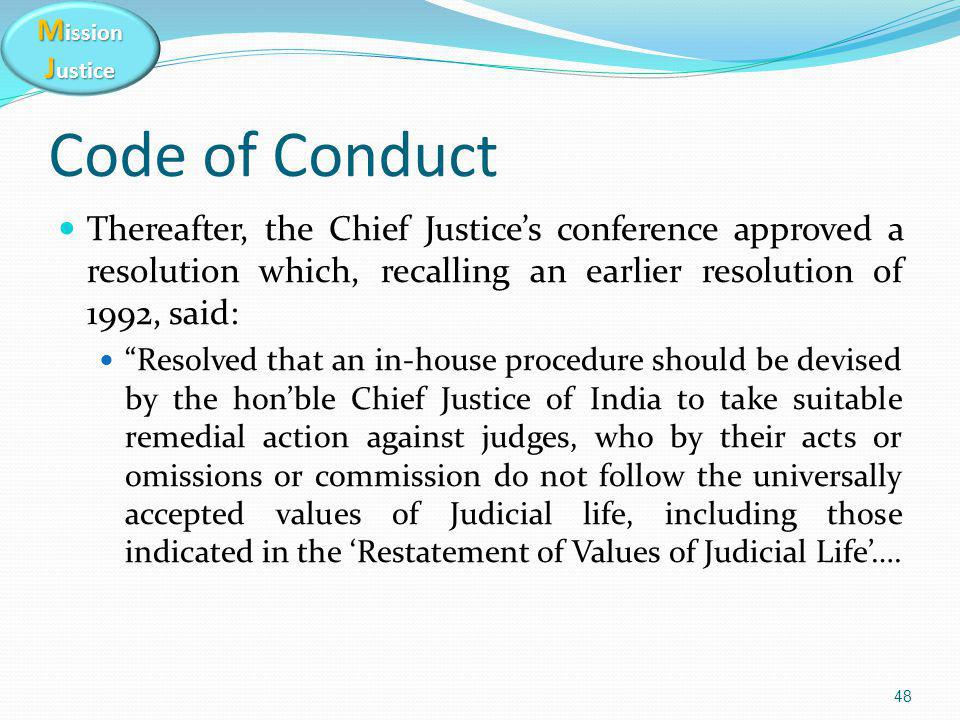 M ission J ustice Code of Conduct Thereafter, the Chief Justice's conference approved a resolution which, recalling an earlier resolution of 1992, said: Resolved that an in-house procedure should be devised by the hon'ble Chief Justice of India to take suitable remedial action against judges, who by their acts or omissions or commission do not follow the universally accepted values of Judicial life, including those indicated in the 'Restatement of Values of Judicial Life'….